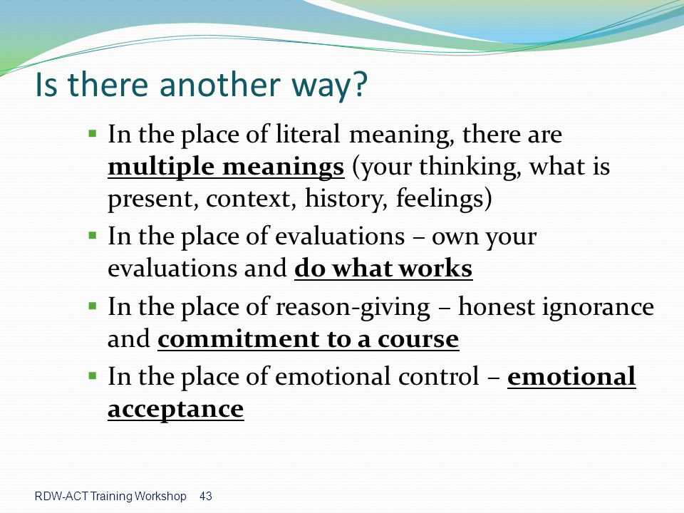 Is there another way In the place of literal meaning, there are multiple meanings (your thinking, what is present, context, history, feelings)