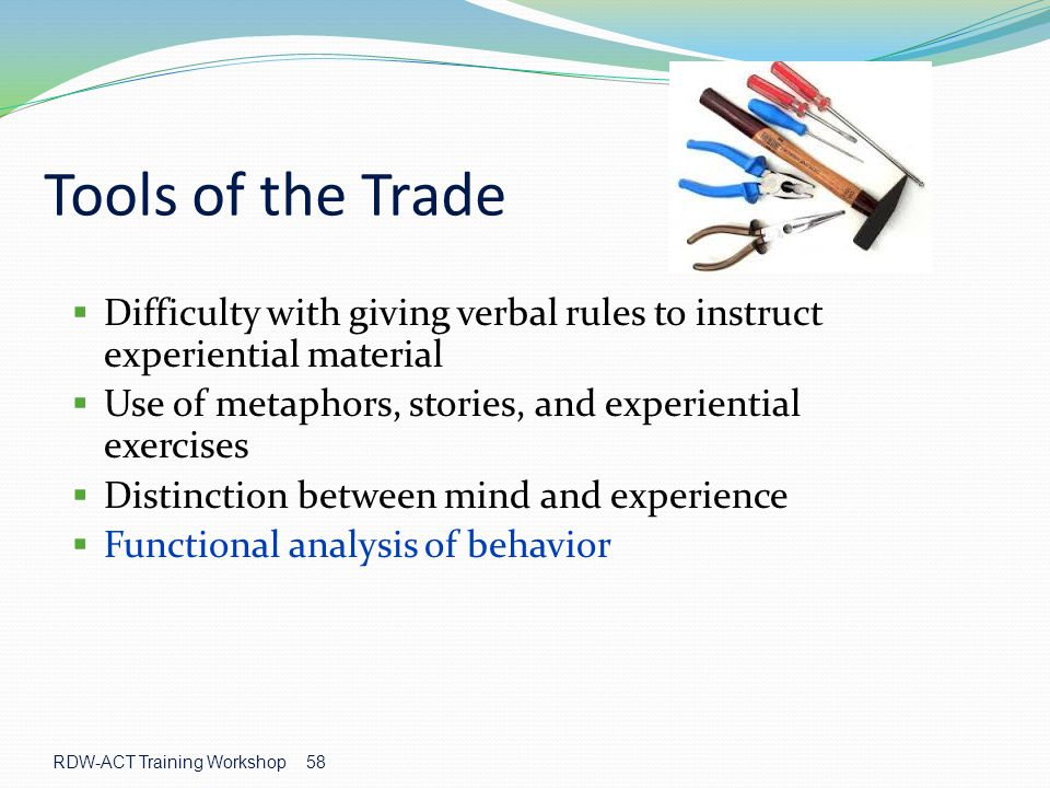 Tools of the Trade Difficulty with giving verbal rules to instruct experiential material. Use of metaphors, stories, and experiential exercises.