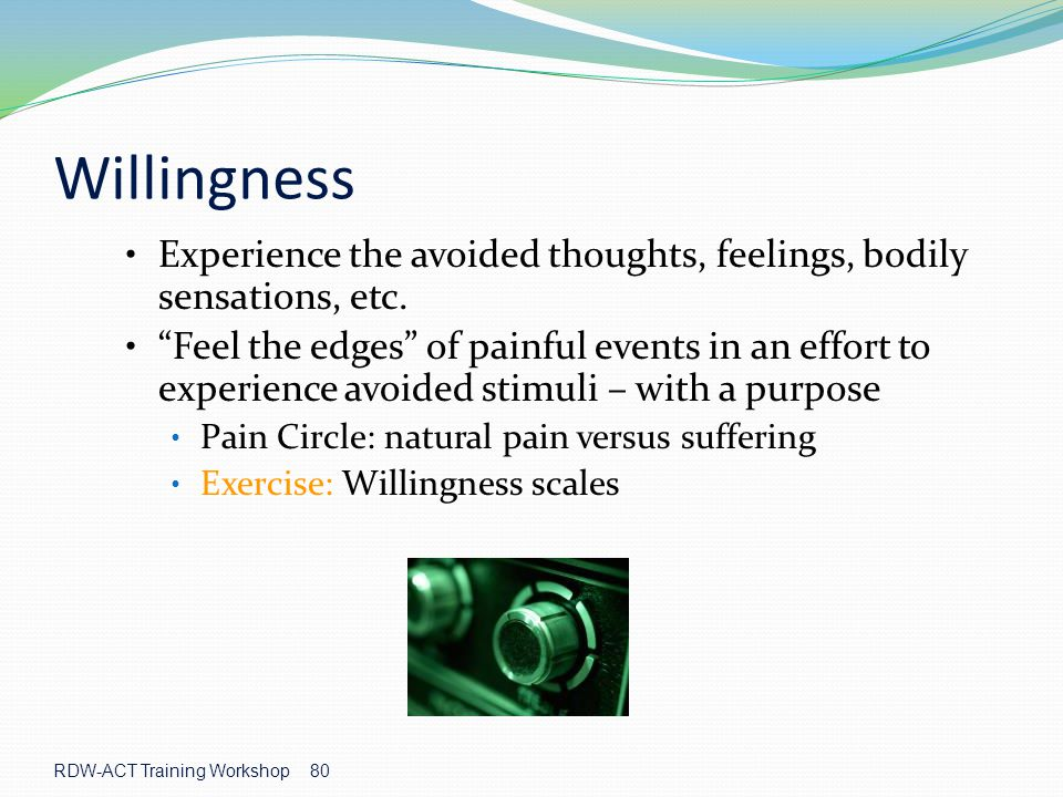 Willingness Experience the avoided thoughts, feelings, bodily sensations, etc.
