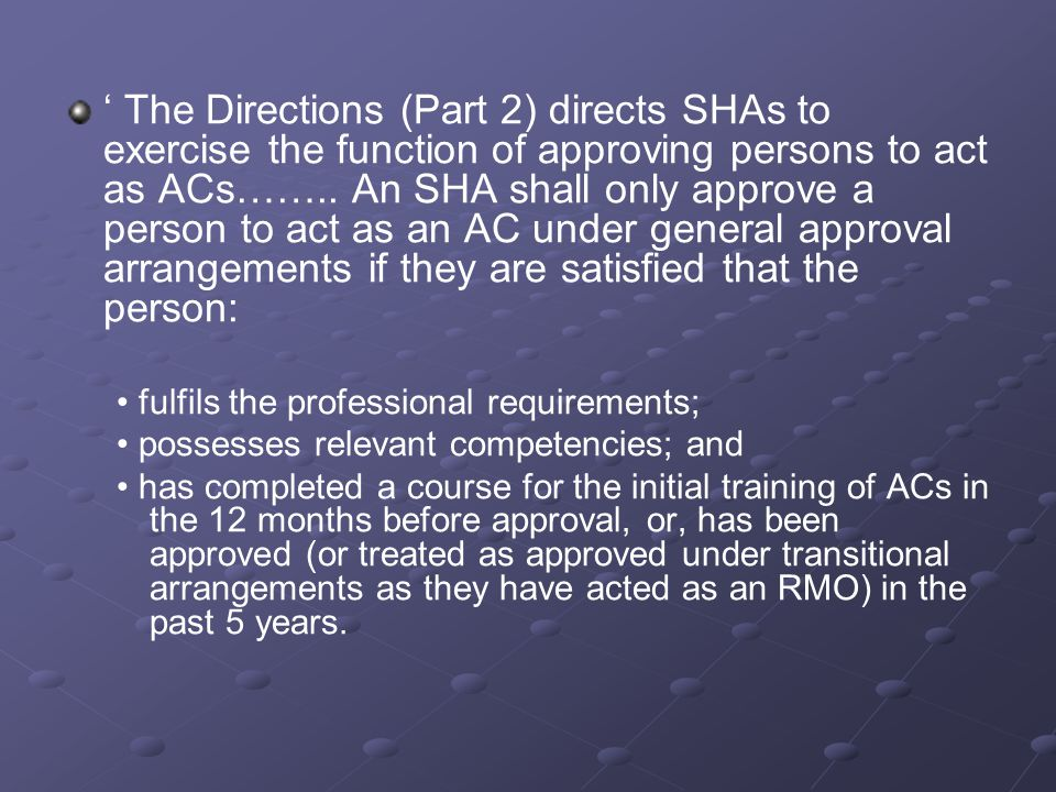 ' The Directions (Part 2) directs SHAs to exercise the function of approving persons to act as ACs…….. An SHA shall only approve a person to act as an AC under general approval arrangements if they are satisfied that the person: