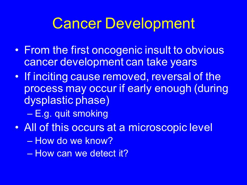 Cancer Development From the first oncogenic insult to obvious cancer development can take years.