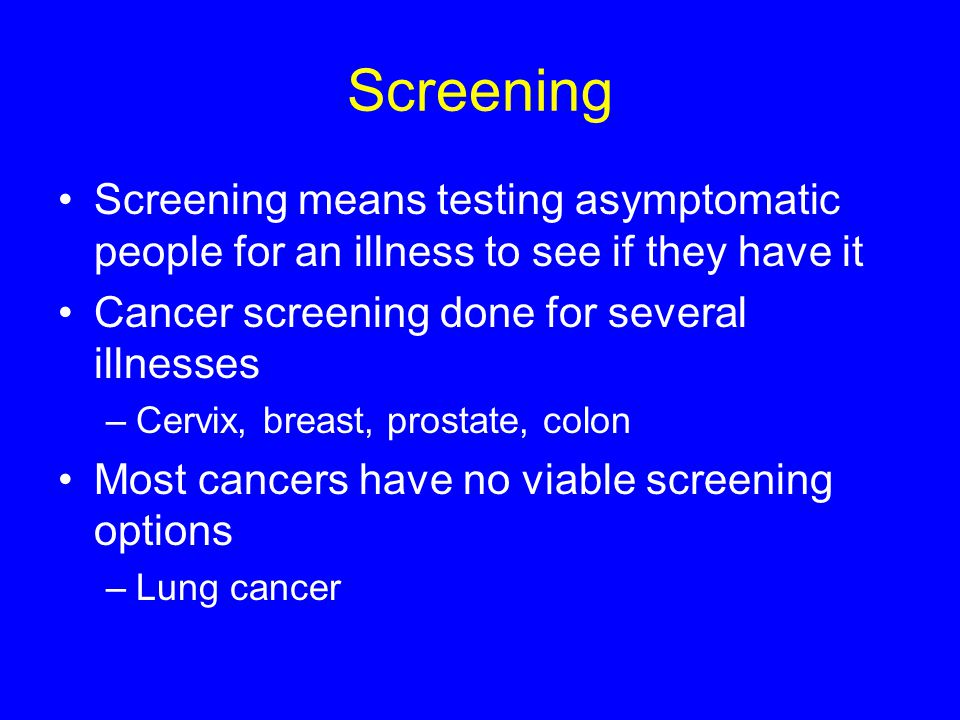Screening Screening means testing asymptomatic people for an illness to see if they have it. Cancer screening done for several illnesses.