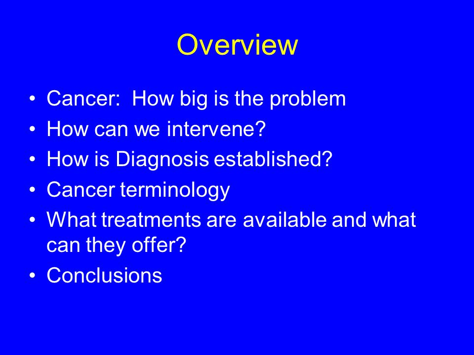 Overview Cancer: How big is the problem How can we intervene