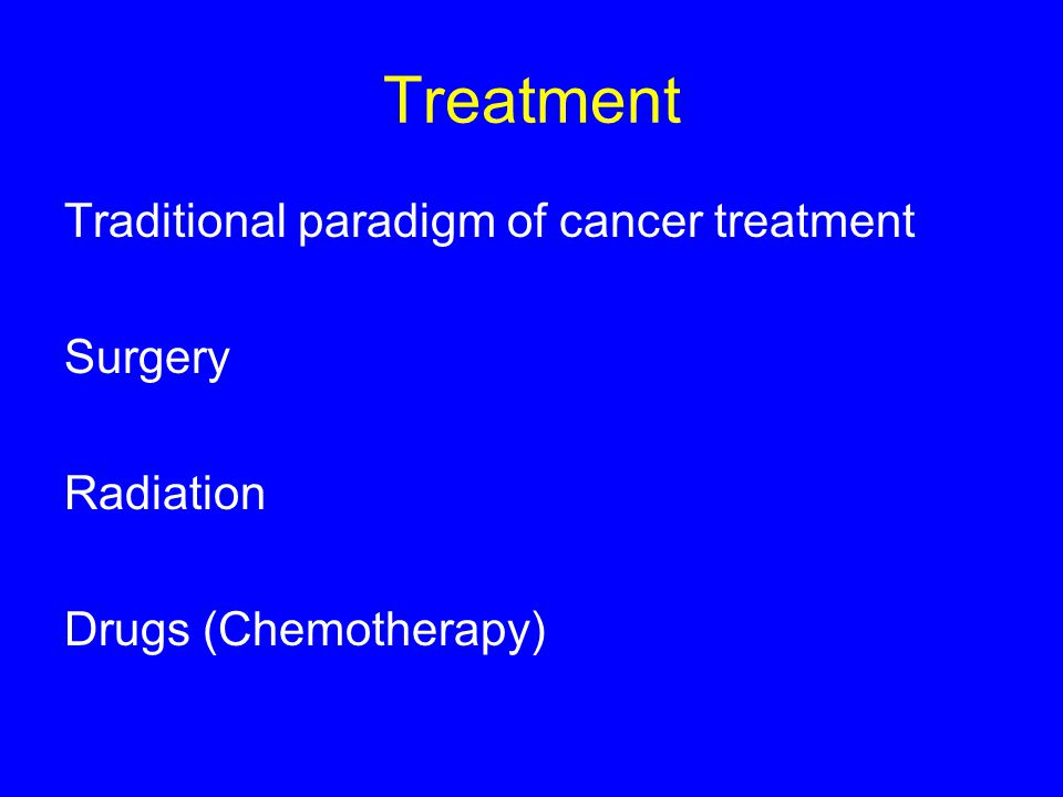 Treatment Traditional paradigm of cancer treatment Surgery Radiation