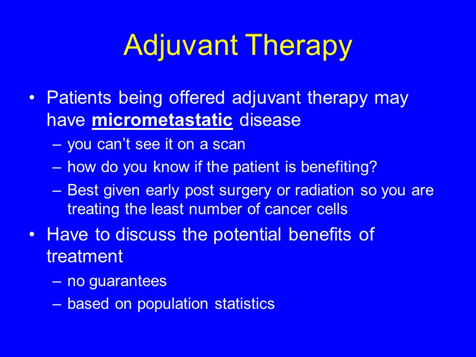 Adjuvant Therapy Patients being offered adjuvant therapy may have micrometastatic disease. you can't see it on a scan.