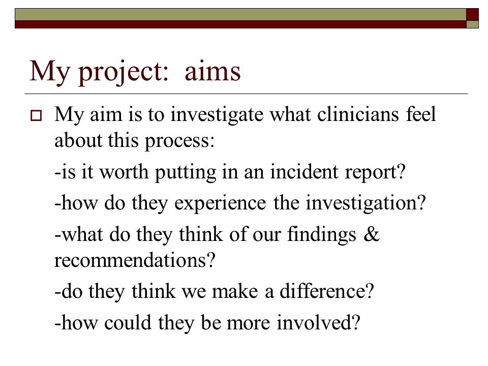 My project: aims My aim is to investigate what clinicians feel about this process: -is it worth putting in an incident report