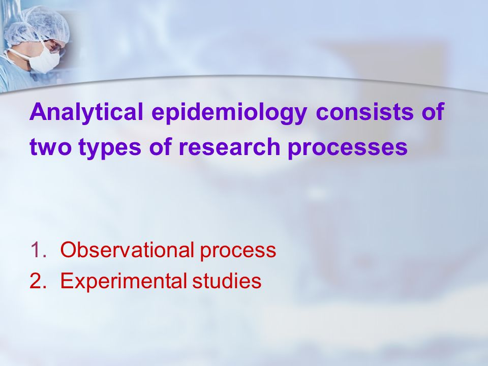 Analytical epidemiology consists of two types of research processes