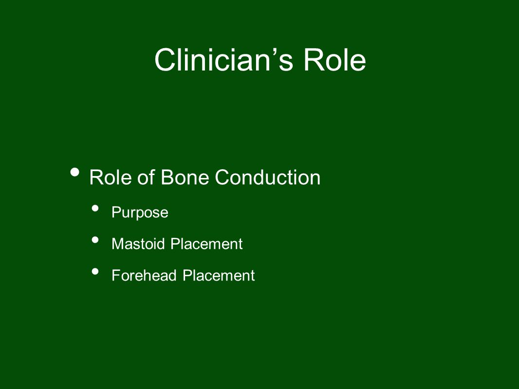 Clinician's Role Role of Bone Conduction Purpose Mastoid Placement