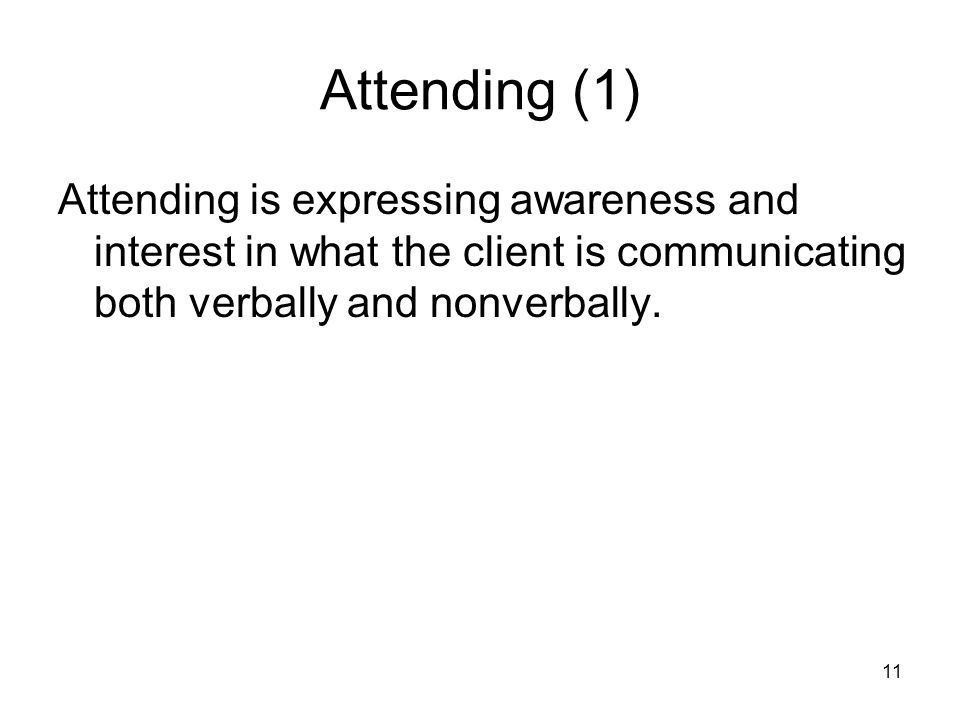 Attending (1) Attending is expressing awareness and interest in what the client is communicating both verbally and nonverbally.