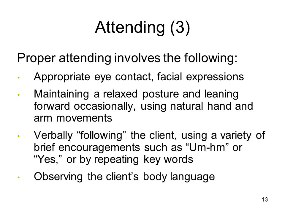 Attending (3) Proper attending involves the following: