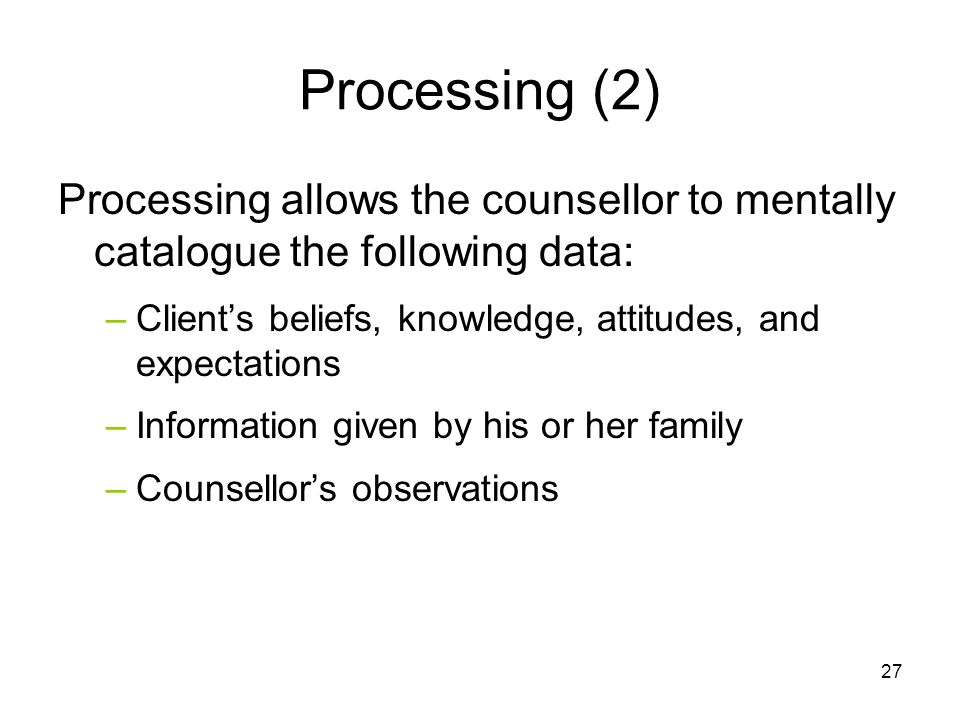 Processing (2) Processing allows the counsellor to mentally catalogue the following data: Client's beliefs, knowledge, attitudes, and expectations.