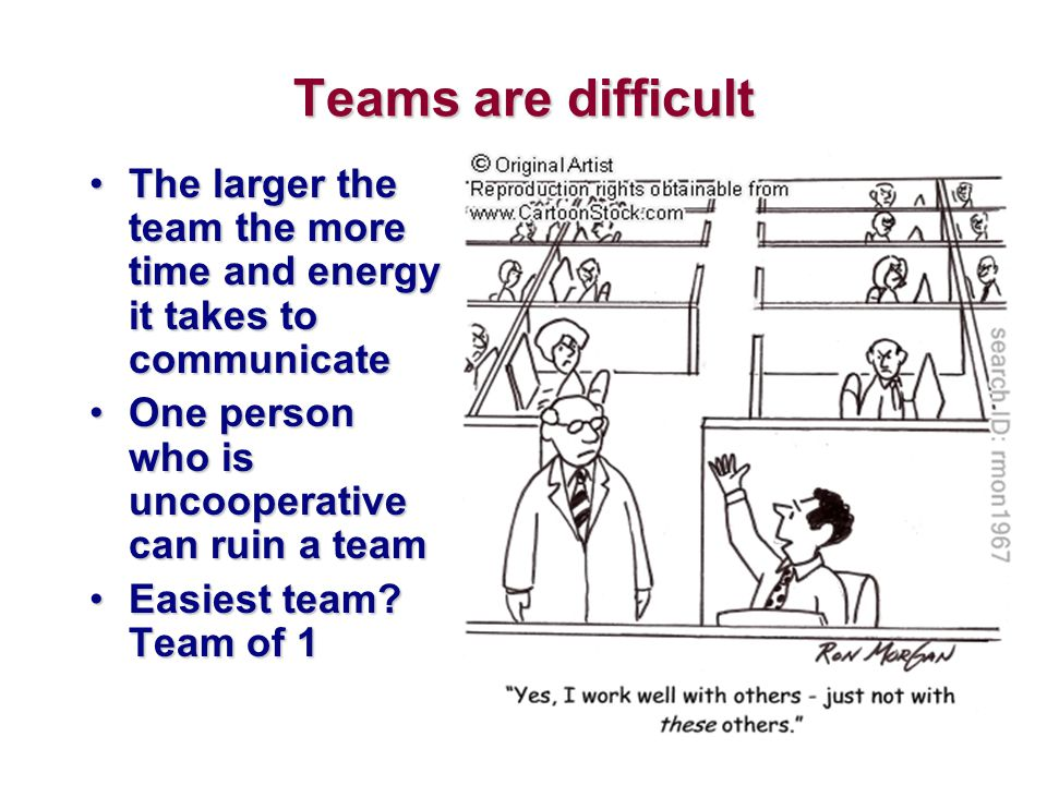 Teams are difficult The larger the team the more time and energy it takes to communicate. One person who is uncooperative can ruin a team.