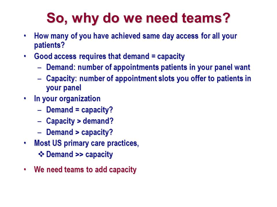 So, why do we need teams How many of you have achieved same day access for all your patients Good access requires that demand = capacity.
