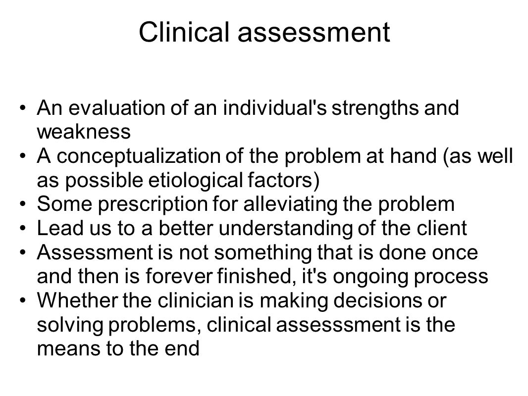 Clinical assessment An evaluation of an individual s strengths and weakness.