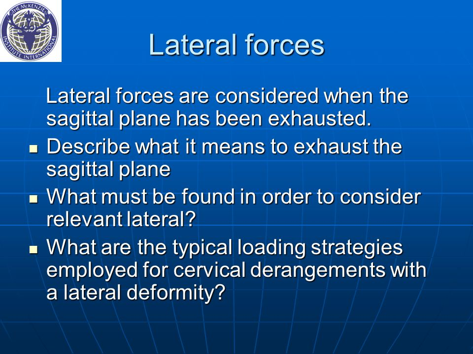 Lateral forces Lateral forces are considered when the sagittal plane has been exhausted. Describe what it means to exhaust the sagittal plane.
