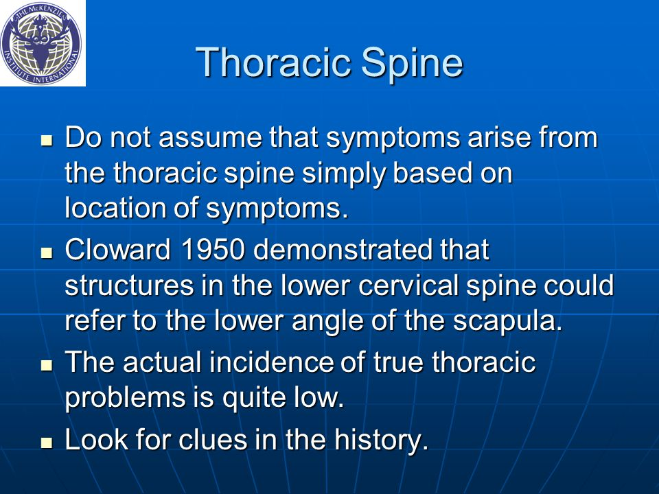 Thoracic Spine Do not assume that symptoms arise from the thoracic spine simply based on location of symptoms.