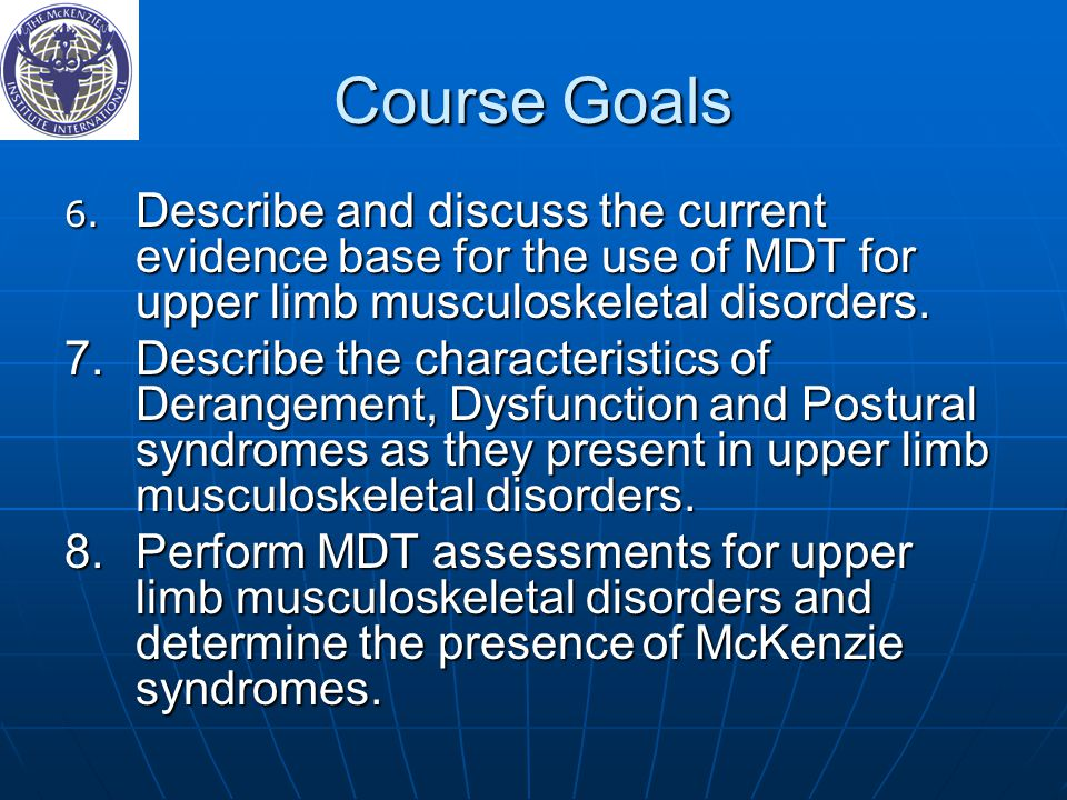 Course Goals 6. Describe and discuss the current evidence base for the use of MDT for upper limb musculoskeletal disorders.