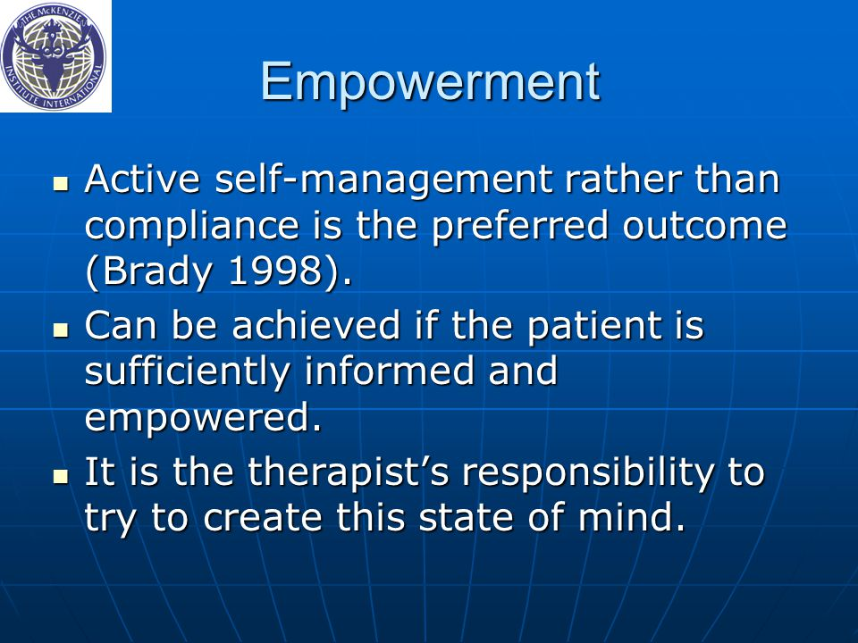 Empowerment Active self-management rather than compliance is the preferred outcome (Brady 1998).