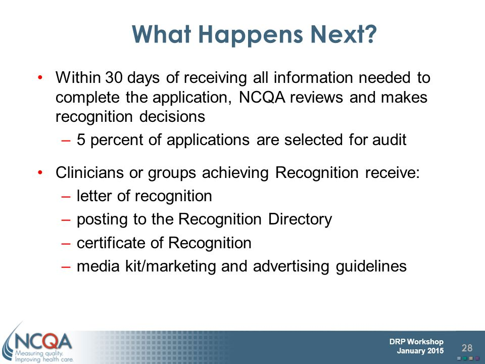 What Happens Next Within 30 days of receiving all information needed to complete the application, NCQA reviews and makes recognition decisions.