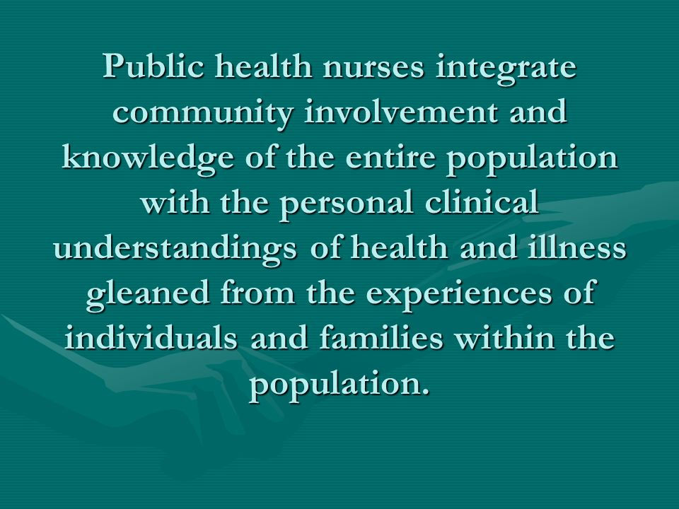 Public health nurses integrate community involvement and knowledge of the entire population with the personal clinical understandings of health and illness gleaned from the experiences of individuals and families within the population.