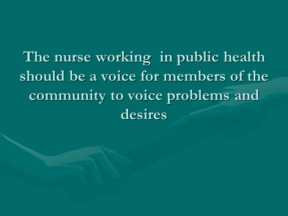 The nurse working in public health should be a voice for members of the community to voice problems and desires