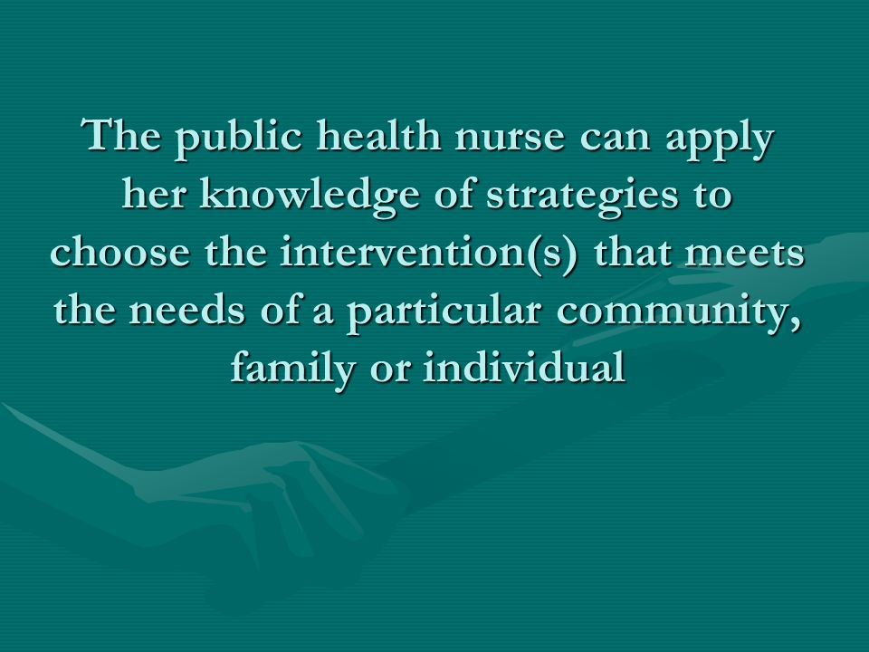 The public health nurse can apply her knowledge of strategies to choose the intervention(s) that meets the needs of a particular community, family or individual