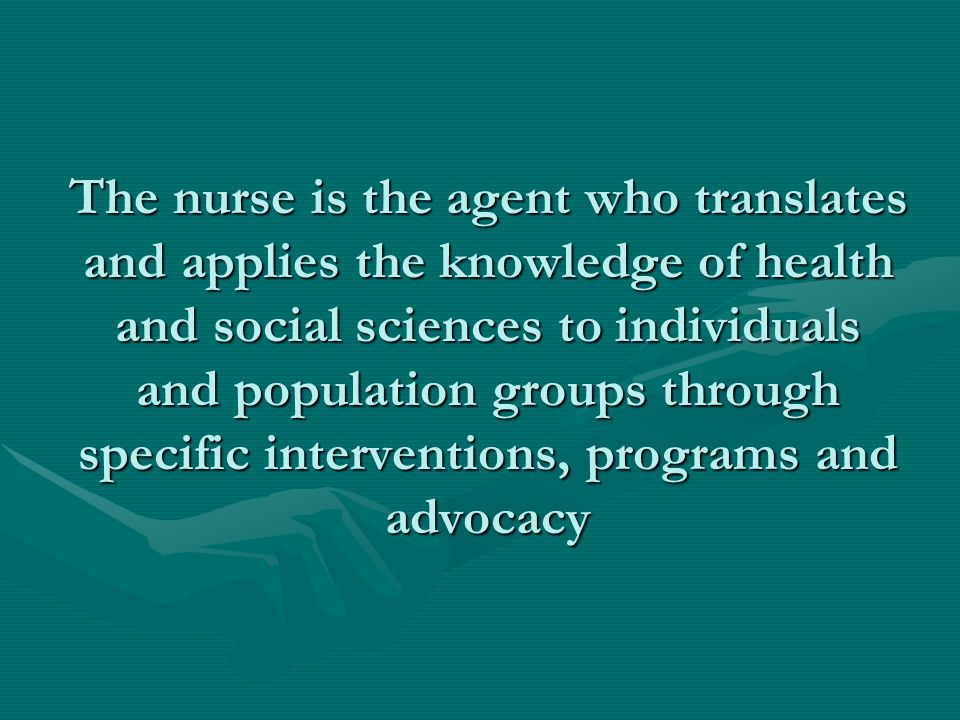The nurse is the agent who translates and applies the knowledge of health and social sciences to individuals and population groups through specific interventions, programs and advocacy
