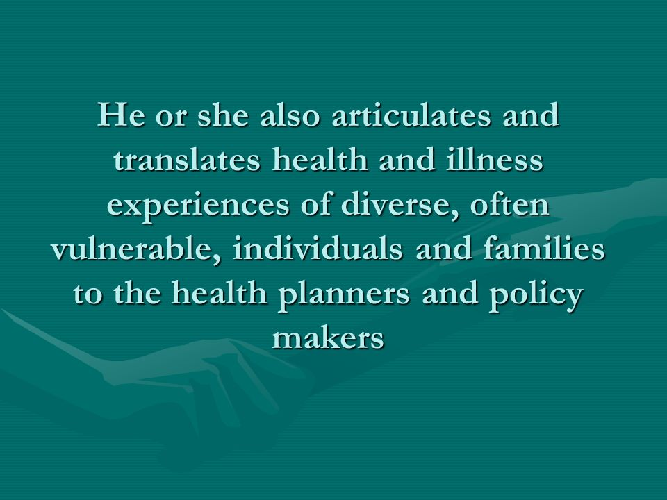 He or she also articulates and translates health and illness experiences of diverse, often vulnerable, individuals and families to the health planners and policy makers