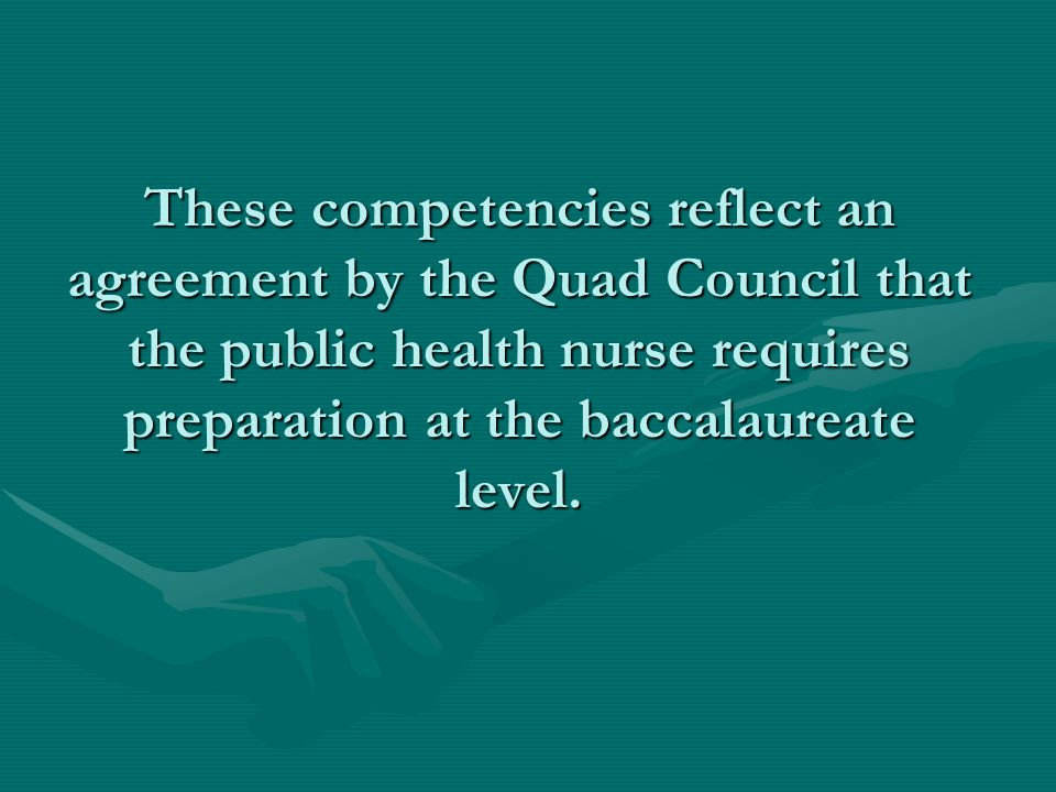 These competencies reflect an agreement by the Quad Council that the public health nurse requires preparation at the baccalaureate level.