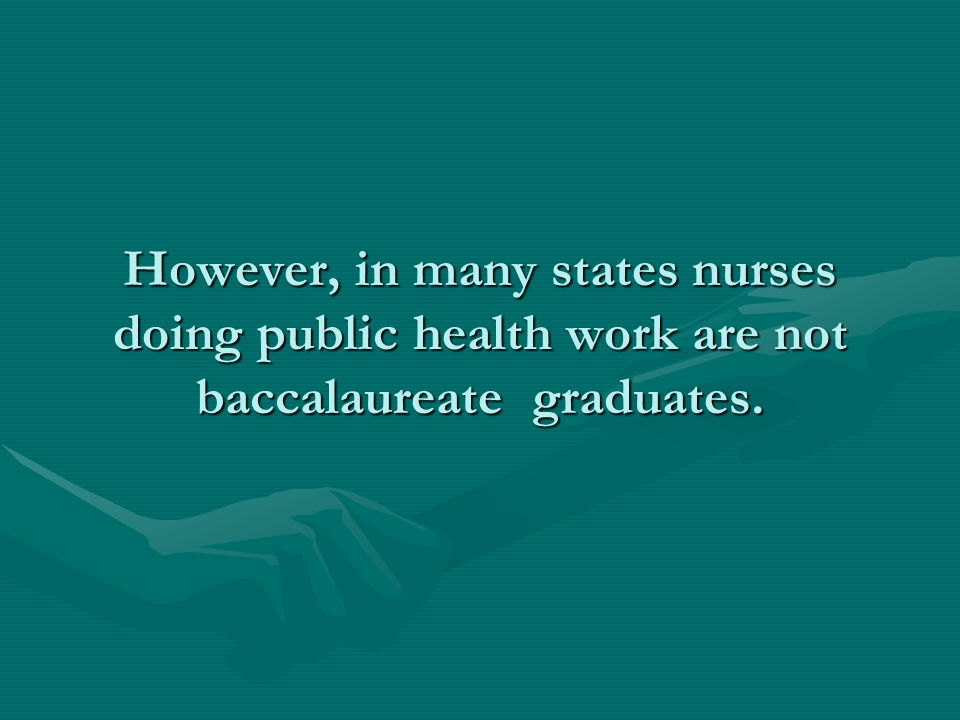 However, in many states nurses doing public health work are not baccalaureate graduates.