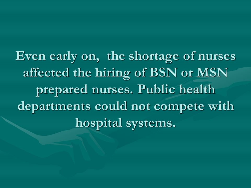 Even early on, the shortage of nurses affected the hiring of BSN or MSN prepared nurses.