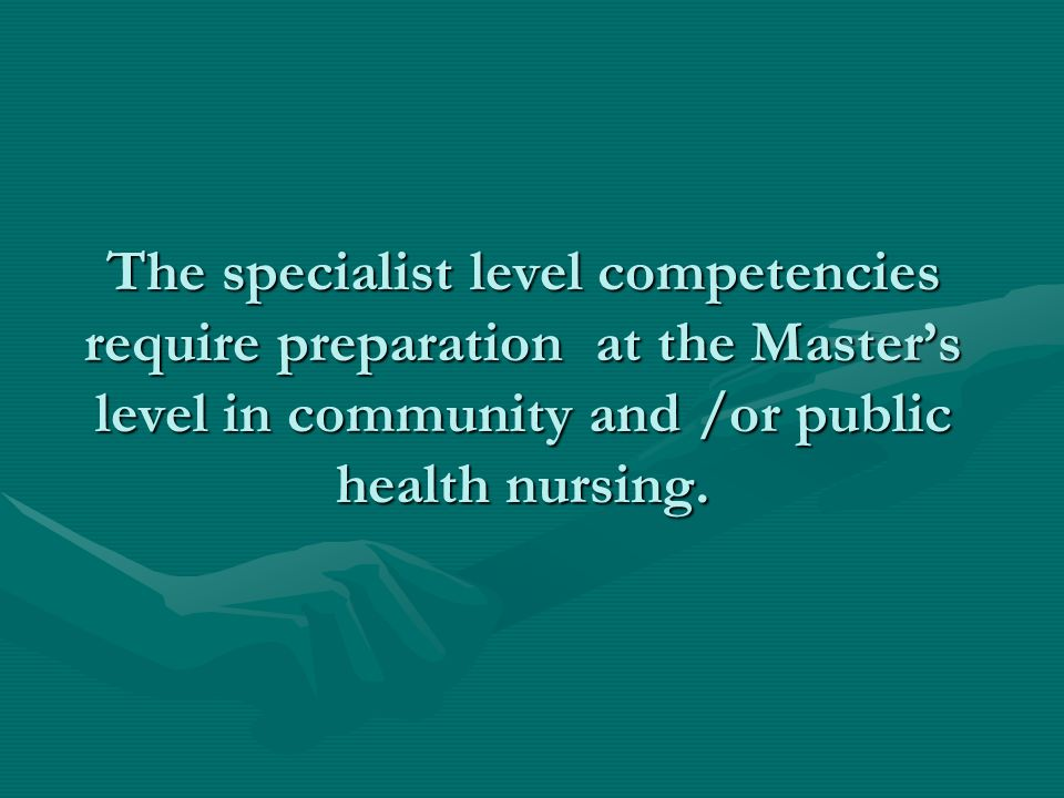The specialist level competencies require preparation at the Master's level in community and /or public health nursing.