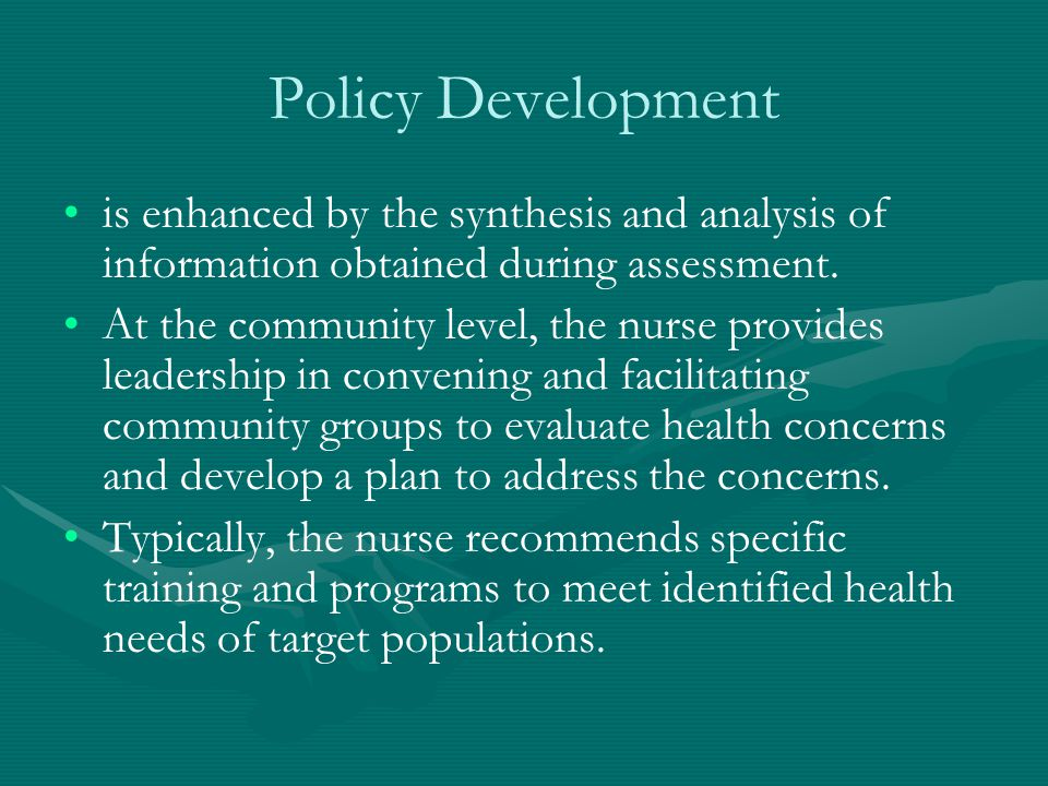 Policy Development is enhanced by the synthesis and analysis of information obtained during assessment.