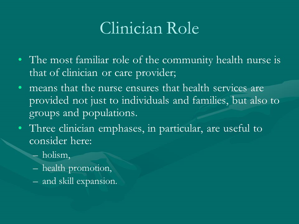 Clinician Role The most familiar role of the community health nurse is that of clinician or care provider;
