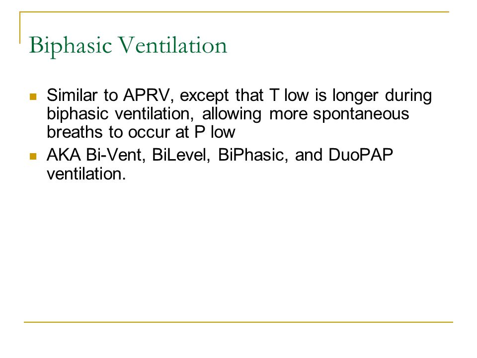 Biphasic Ventilation Similar to APRV, except that T low is longer during biphasic ventilation, allowing more spontaneous breaths to occur at P low.