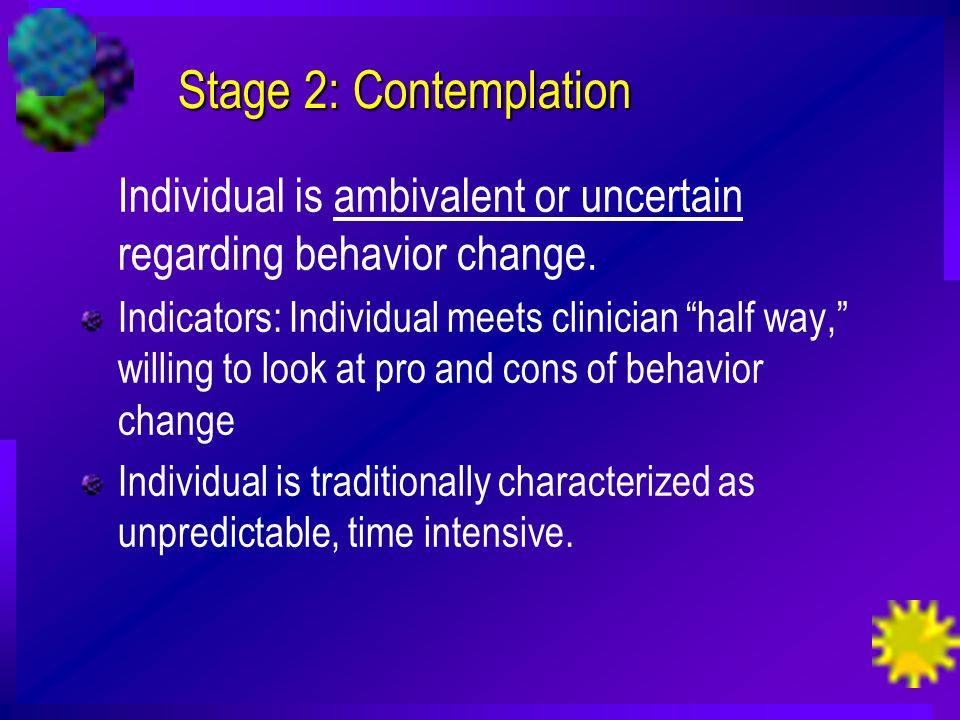 Stage 2: Contemplation Individual is ambivalent or uncertain regarding behavior change.
