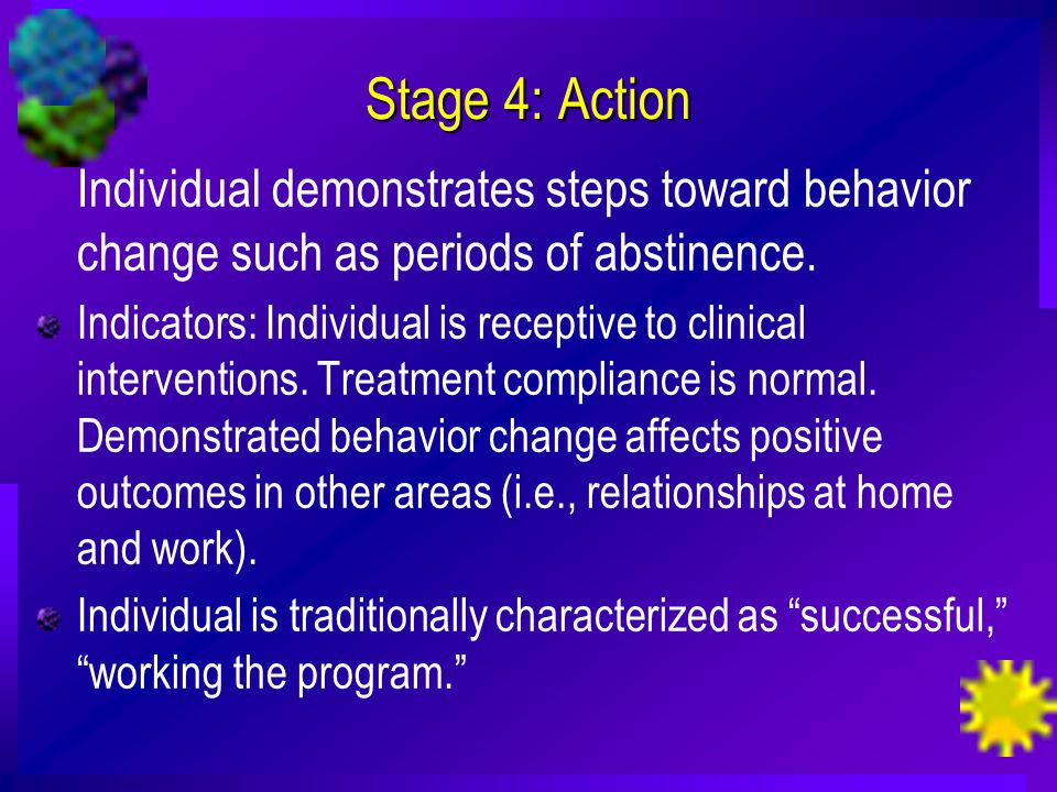 Stage 4: Action Individual demonstrates steps toward behavior change such as periods of abstinence.