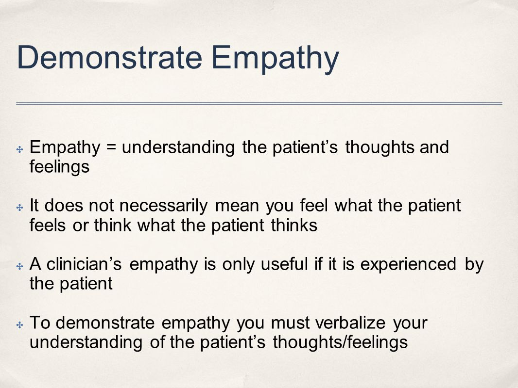 Demonstrate Empathy Empathy = understanding the patient's thoughts and feelings.