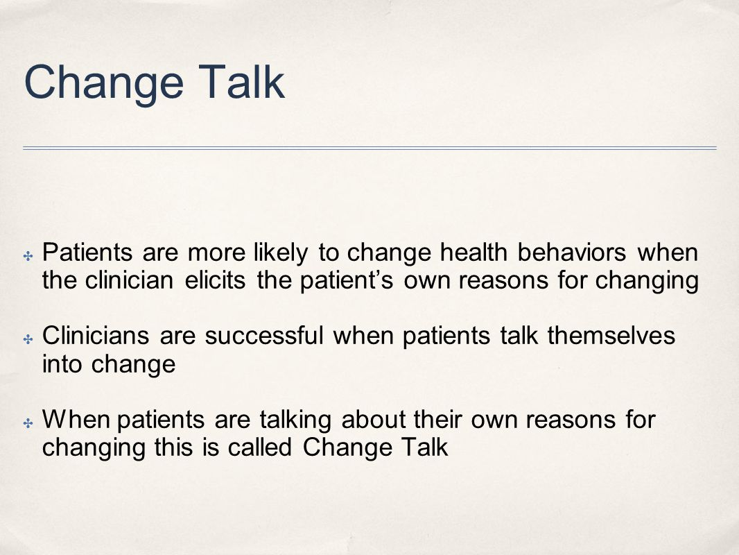 Change Talk Patients are more likely to change health behaviors when the clinician elicits the patient's own reasons for changing.
