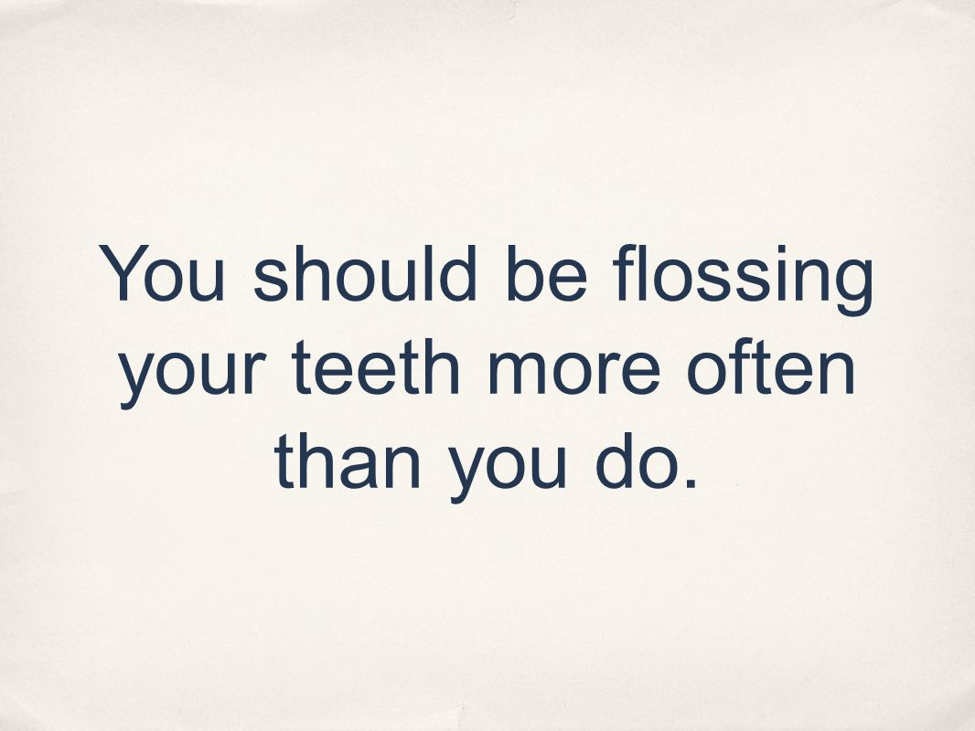 You should be flossing your teeth more often than you do.