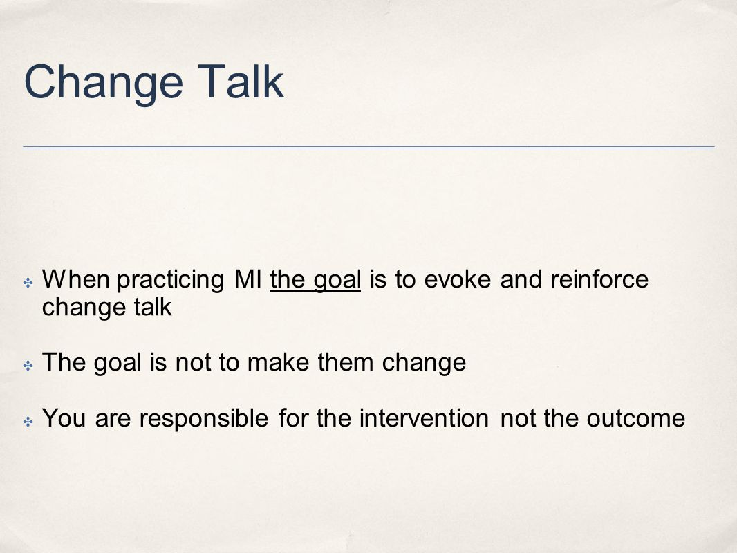 Change Talk When practicing MI the goal is to evoke and reinforce change talk. The goal is not to make them change.