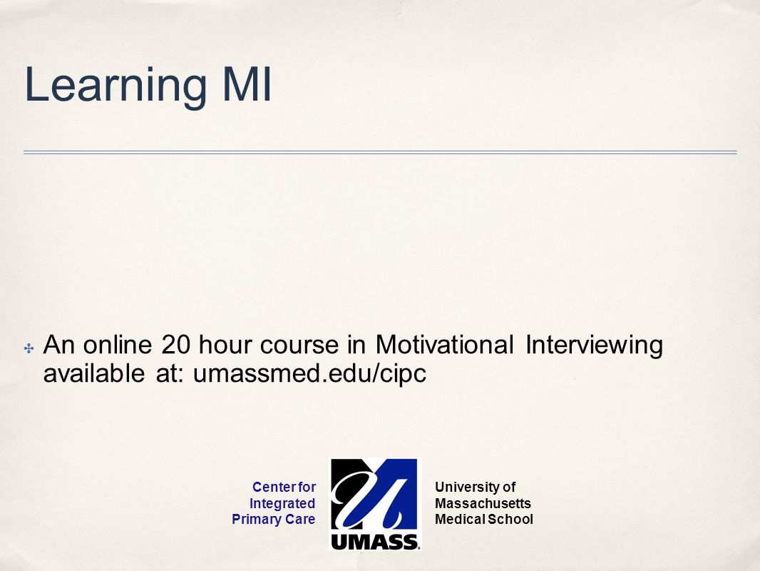 Learning MI An online 20 hour course in Motivational Interviewing available at: umassmed.edu/cipc.