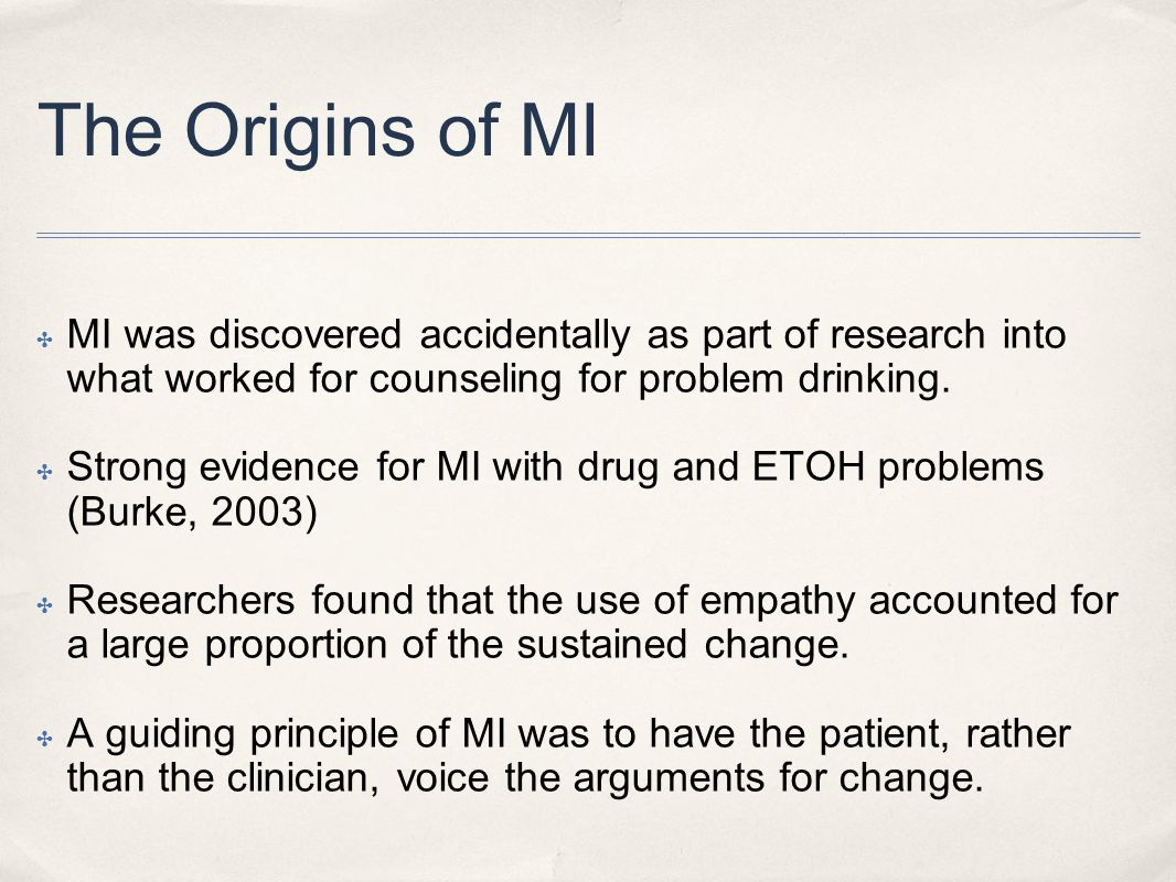 The Origins of MI MI was discovered accidentally as part of research into what worked for counseling for problem drinking.