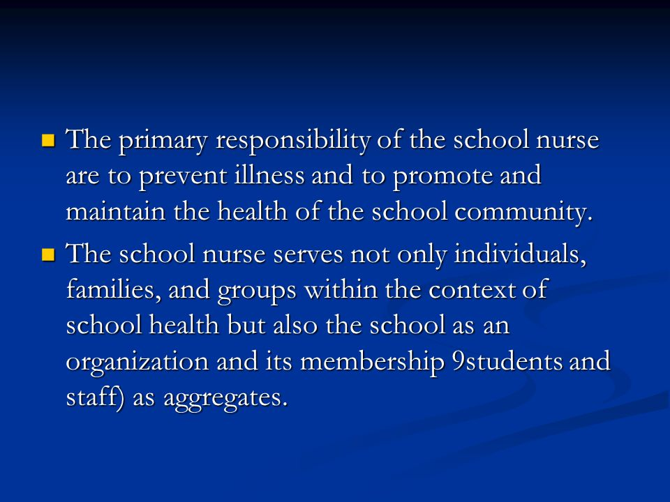The primary responsibility of the school nurse are to prevent illness and to promote and maintain the health of the school community.
