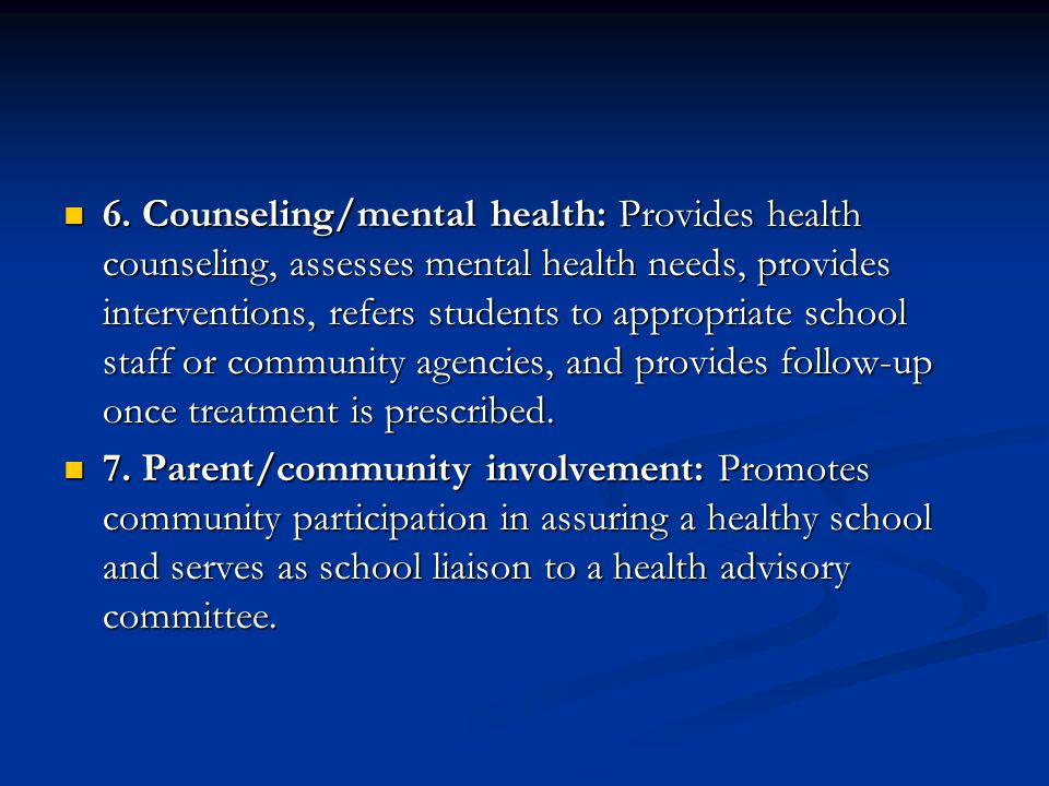 6. Counseling/mental health: Provides health counseling, assesses mental health needs, provides interventions, refers students to appropriate school staff or community agencies, and provides follow-up once treatment is prescribed.