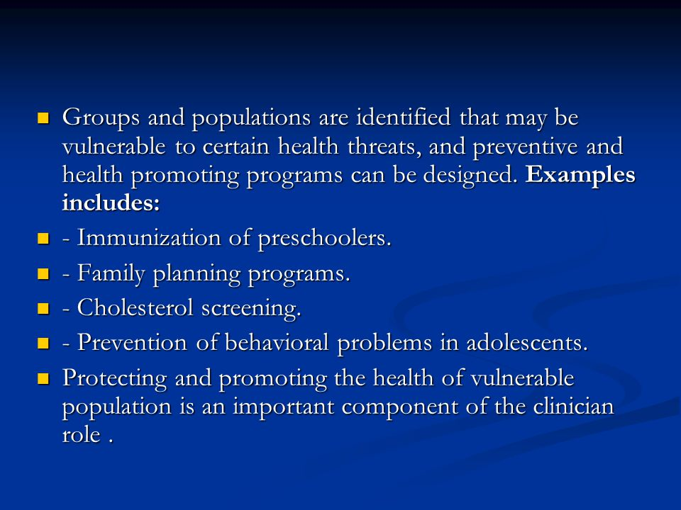 Groups and populations are identified that may be vulnerable to certain health threats, and preventive and health promoting programs can be designed. Examples includes: