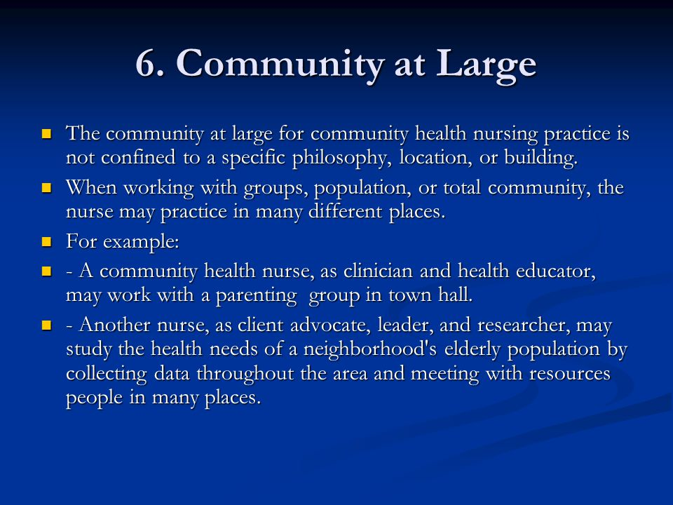 6. Community at Large The community at large for community health nursing practice is not confined to a specific philosophy, location, or building.