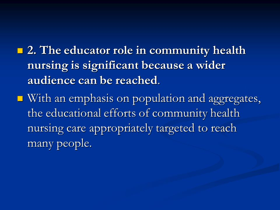 2. The educator role in community health nursing is significant because a wider audience can be reached.