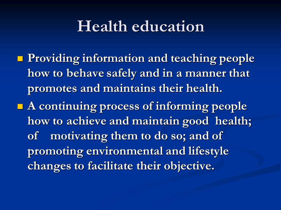 Health education Providing information and teaching people how to behave safely and in a manner that promotes and maintains their health.