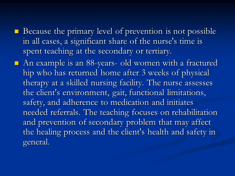 Because the primary level of prevention is not possible in all cases, a significant share of the nurse s time is spent teaching at the secondary or tertiary.